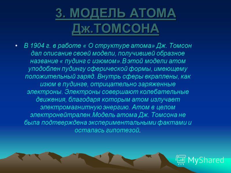 3. МОДЕЛЬ АТОМА Дж.ТОМСОНА В 1904 г. в работе « О структуре атома» Дж. Томсон дал описание своей модели, получившей образное название « пудинг с изюмом».В этой модели атом уподоблен пудингу сферической формы, имеющему положительный заряд. Внутрь сфер