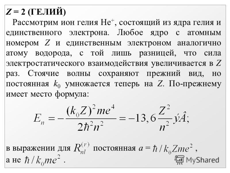 Z = 2 (ГЕЛИЙ) Рассмотрим ион гелия Не +, состоящий из ядра гелия и единственного электрона. Любое ядро с атомным номером Z и единственным электроном аналогично атому водорода, с той лишь разницей, что сила электростатического взаимодействия увеличива