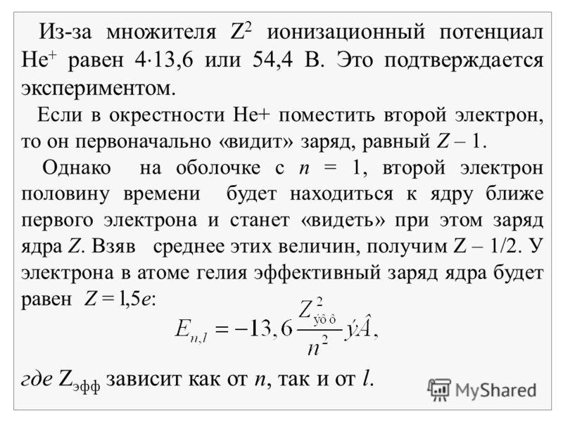 Из-за множителя Z 2 ионизационный потенциал Не + равен 4 13,6 или 54,4 В. Это подтверждается экспериментом. Если в окрестности Не+ поместить второй электрон, то он первоначально «видит» заряд, равный Z – 1. Однако на оболочке с n = 1, второй электрон