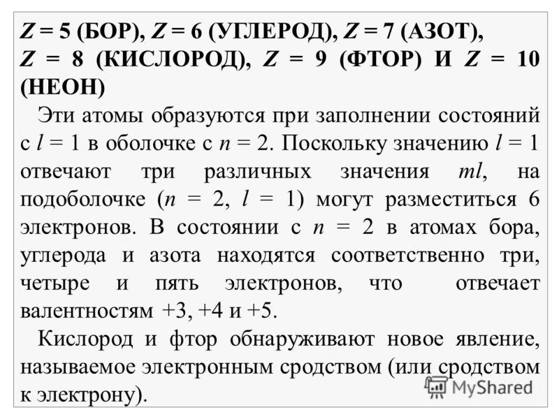 Z = 5 (БОР), Z = 6 (УГЛЕРОД), Z = 7 (АЗОТ), Z = 8 (КИСЛОРОД), Z = 9 (ФТОР) И Z = 10 (НЕОН) Эти атомы образуются при заполнении состояний с l = 1 в оболочке с n = 2. Поскольку значению l = 1 отвечают три различных значения ml, на подоболочке (n = 2, l