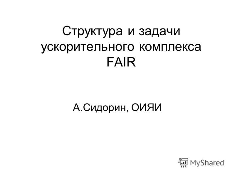 Структура и задачи ускорительного комплекса FAIR A.Сидорин, ОИЯИ