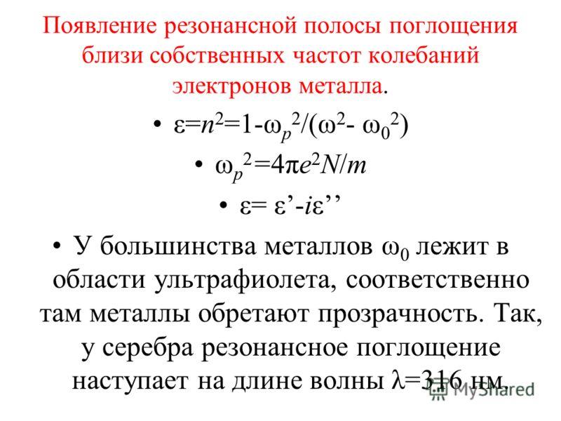 Появление резонансной полосы поглощения близи собственных частот колебаний электронов металла. ε=n 2 =1-ω p 2 /(ω 2 - ω 0 2 ) ω p 2 =4πe 2 N/m ε= ε-iε У большинства металлов ω 0 лежит в области ультрафиолета, соответственно там металлы обретают прозр