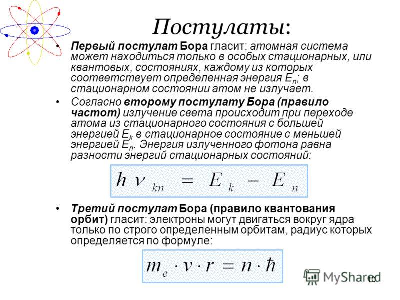 10 Постулаты: Первый постулат Бора гласит: атомная система может находиться только в особых стационарных, или квантовых, состояниях, каждому из которых соответствует определенная энергия Е n ; в стационарном состоянии атом не излучает. Согласно второ