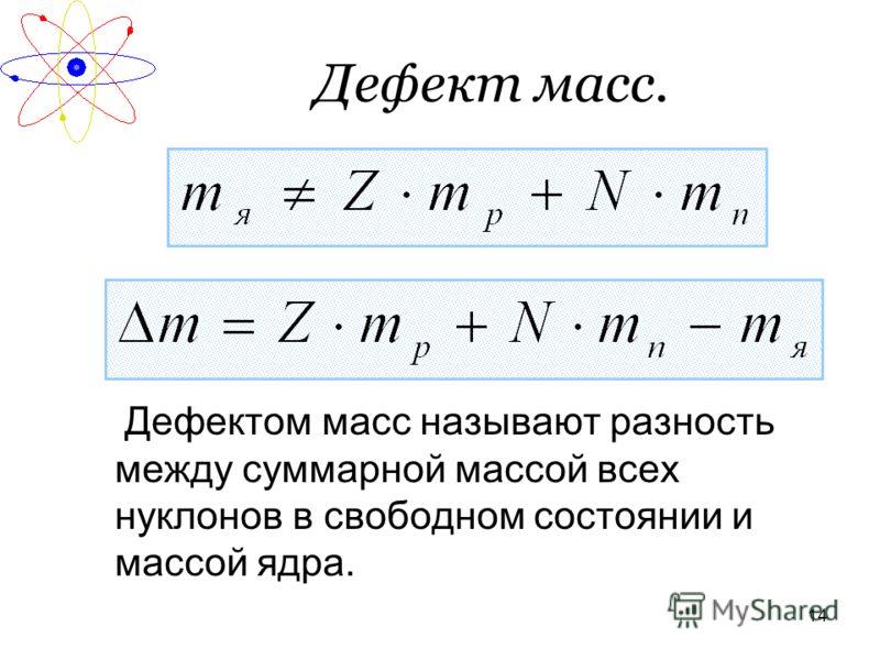 14 Дефект масс. Дефектом масс называют разность между суммарной массой всех нуклонов в свободном состоянии и массой ядра.