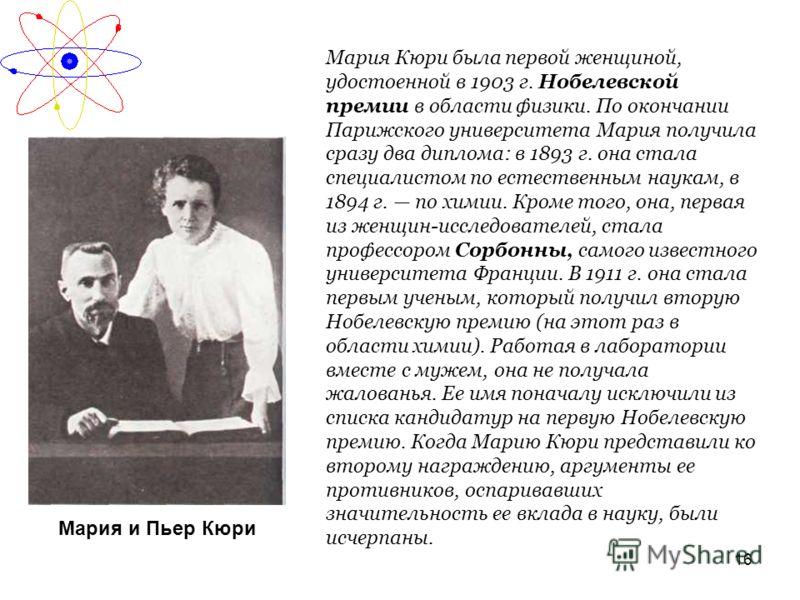 16 Мария и Пьер Кюри Мария Кюри была первой женщиной, удостоенной в 1903 г. Нобелевской премии в области физики. По окончании Парижского университета Мария получила сразу два диплома: в 1893 г. она стала специалистом по естественным наукам, в 1894 г.