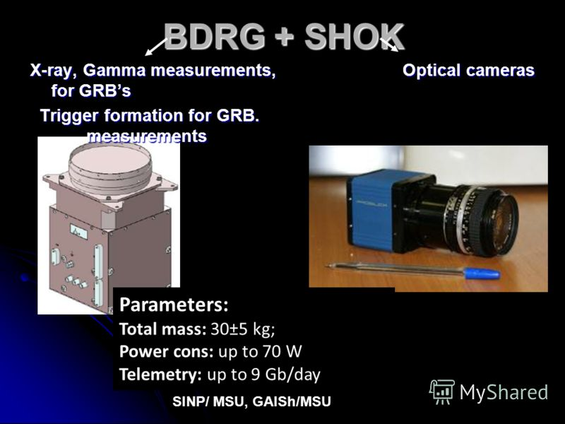 BDRG + SHOK X-ray, Gamma measurements, Optical cameras for GRBs Trigger formation for GRB. measurements Trigger formation for GRB. measurements Parameters: Total mass: 30±5 kg; Power cons: up to 70 W Telemetry: up to 9 Gb/day SINP/ MSU, GAISh/MSU
