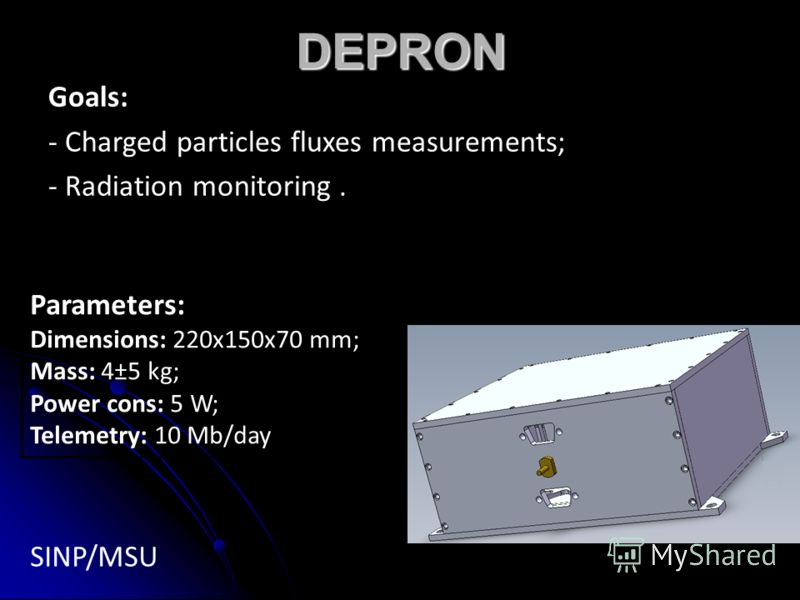 DEPRON Goals: - Charged particles fluxes measurements; - Radiation monitoring. SINP/MSU Parameters: Dimensions: 220х150х70 mm; Mass: 4±5 kg; Power cons: 5 W; Telemetry: 10 Mb/day