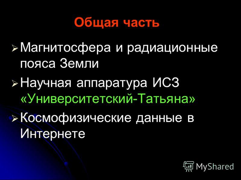 Общая часть Магнитосфера и радиационные пояса Земли Научная аппаратура ИСЗ «Университетский-Татьяна» Космофизические данные в Интернете