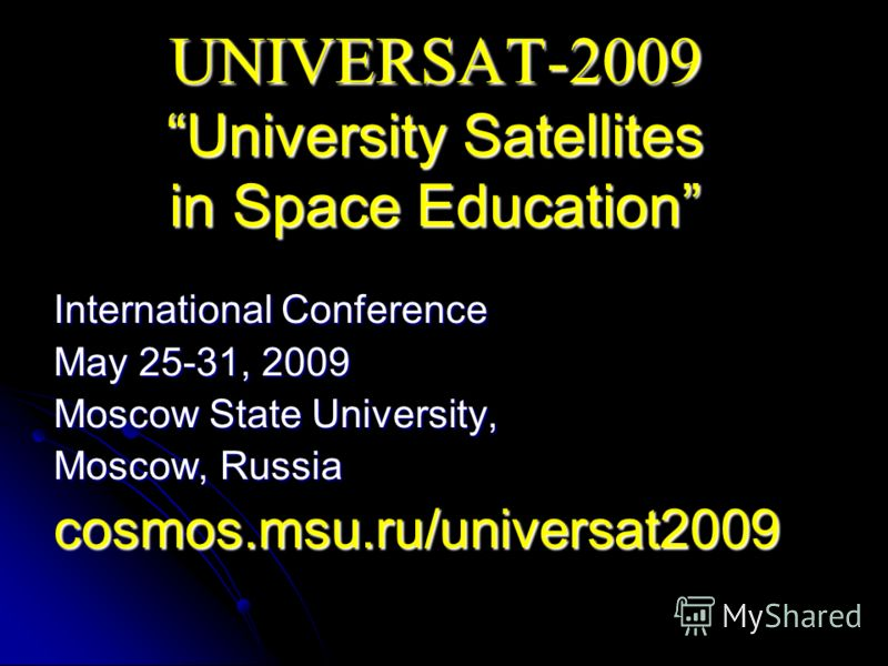 UNIVERSAT-2009 University Satellites in Space Education International Conference May 25-31, 2009 Moscow State University, Moscow, Russia cosmos.msu.ru/universat2009