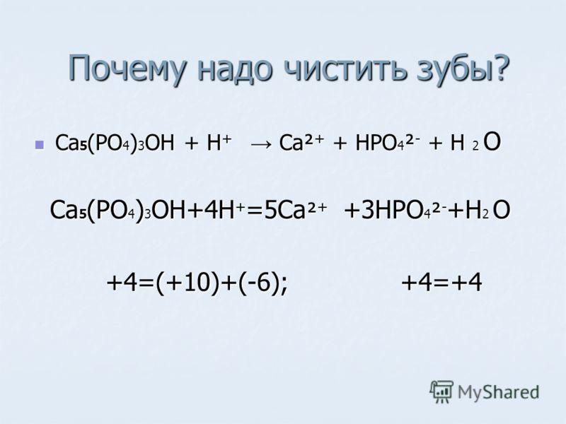 Почему надо чистить зубы? Почему надо чистить зубы? Ca 5 (PO 4 ) 3 OH + H + Ca² + + HPO 4 ² - + H 2 O Ca 5 (PO 4 ) 3 OH + H + Ca² + + HPO 4 ² - + H 2 O Ca 5 (PO 4 ) 3 OH+4H + =5Ca ² + +3HPO 4 ² - +H 2 O Ca 5 (PO 4 ) 3 OH+4H + =5Ca ² + +3HPO 4 ² - +H