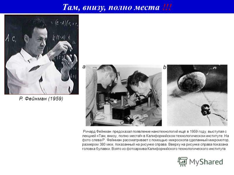 Там, внизу, полно места !!! Р. Фейнман (1959) Ричард Фейнман предсказал появление нанотехнологий ещё в 1959 году, выступая с лекцией «Там, внизу, полно места!» в Калифорнийском технологическом институте. На фото слева Р. Фейнман рассматривает с помощ