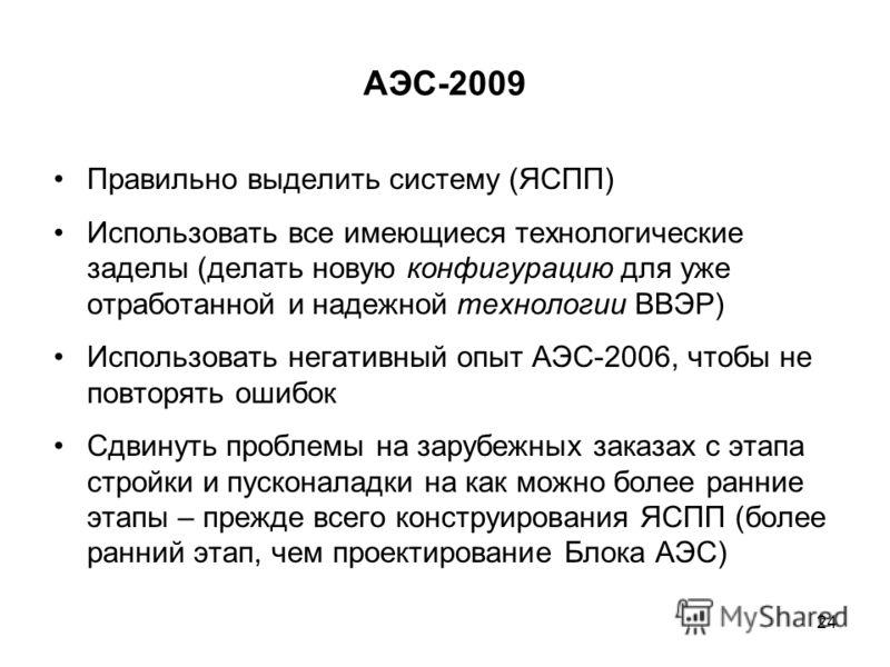АЭС-2009 Правильно выделить систему (ЯСПП) Использовать все имеющиеся технологические заделы (делать новую конфигурацию для уже отработанной и надежной технологии ВВЭР) Использовать негативный опыт АЭС-2006, чтобы не повторять ошибок Сдвинуть проблем