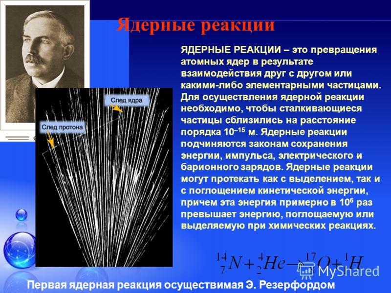 Ядерные реакции ЯДЕРНЫЕ РЕАКЦИИ – это превращения атомных ядер в результате взаимодействия друг с другом или какими-либо элементарными частицами. Для осуществления ядерной реакции необходимо, чтобы сталкивающиеся частицы сблизились на расстояние поря