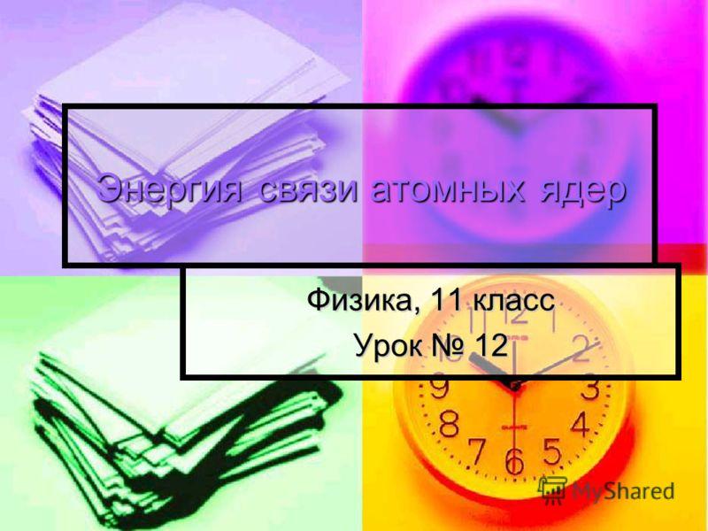 Энергия связи атомных ядер Физика, 11 класс Урок 12