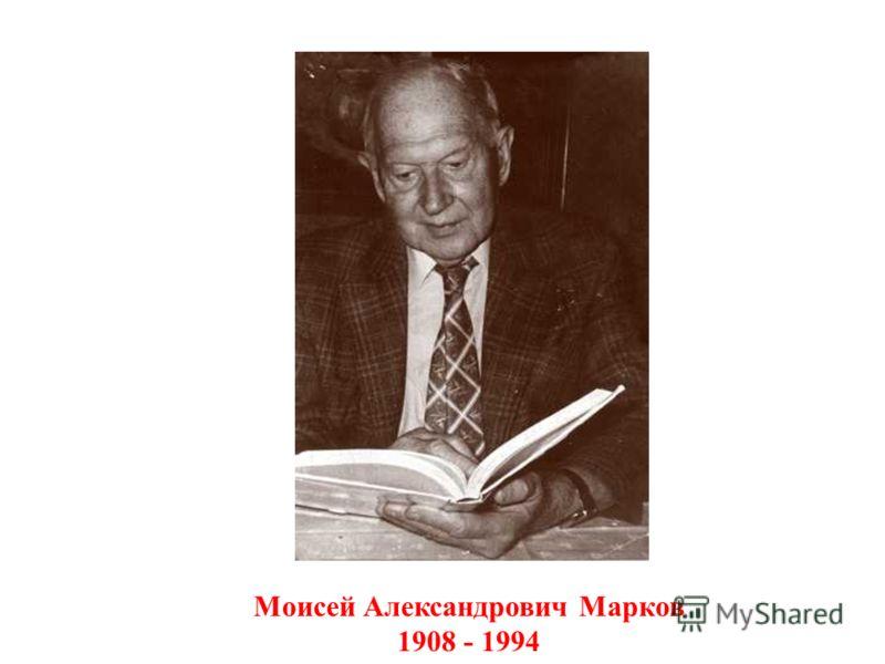 Моисей Александрович Марков 1908 - 1994