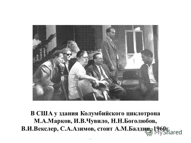 В США у здания Колумбийского циклотрона М.А.Марков, И.В.Чувило, Н.Н.Боголюбов, В.И.Векслер, С.А.Азимов, стоит А.М.Балдин, 1960г.