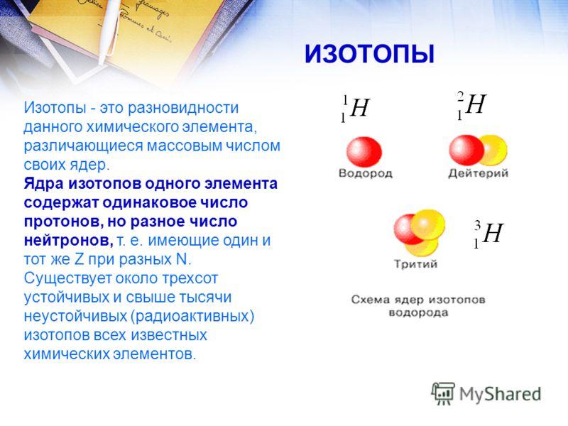 Изотопы - это разновидности данного химического элемента, различающиеся массовым числом своих ядер. Ядра изотопов одного элемента содержат одинаковое число протонов, но разное число нейтронов, т. е. имеющие один и тот же Z при разных N. Существует ок