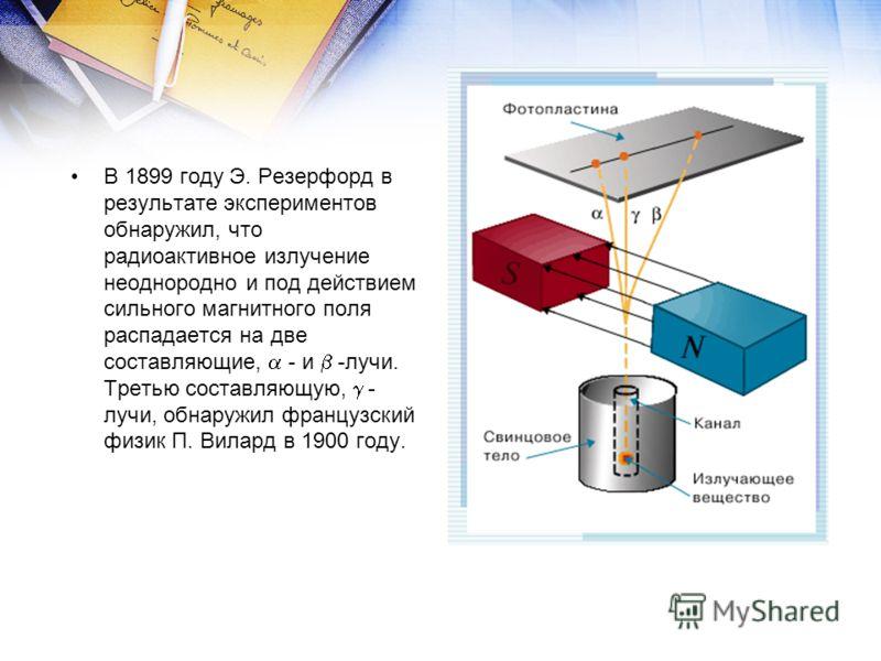 В 1899 году Э. Резерфорд в результате экспериментов обнаружил, что радиоактивное излучение неоднородно и под действием сильного магнитного поля распадается на две составляющие, - и -лучи. Третью составляющую, - лучи, обнаружил французский физик П. Ви