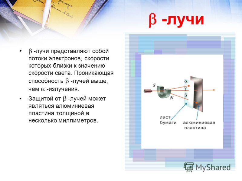 -лучи представляют собой потоки электронов, скорости которых близки к значению скорости света. Проникающая способность -лучей выше, чем -излучения. Защитой от -лучей может являться алюминиевая пластина толщиной в несколько миллиметров. -лучи