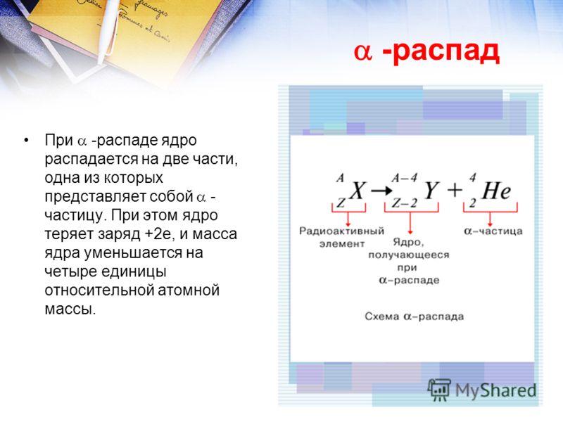 При -распаде ядро распадается на две части, одна из которых представляет собой - частицу. При этом ядро теряет заряд +2е, и масса ядра уменьшается на четыре единицы относительной атомной массы. -распад
