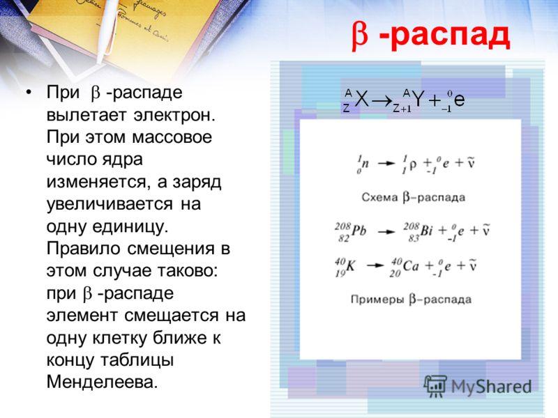 При -распаде вылетает электрон. При этом массовое число ядра изменяется, а заряд увеличивается на одну единицу. Правило смещения в этом случае таково: при -распаде элемент смещается на одну клетку ближе к концу таблицы Менделеева. -распад