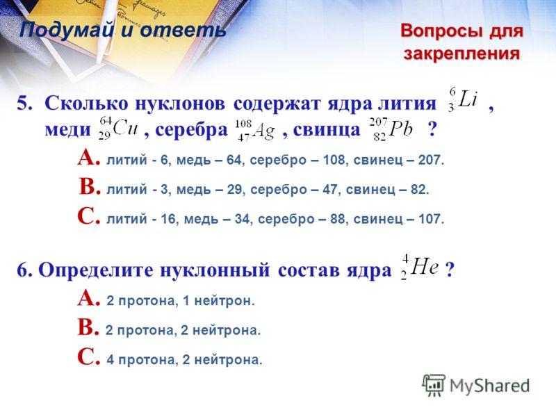 Вопросы для закрепления Подумай и ответь 5.Сколько нуклонов содержат ядра лития, меди, серебра, свинца ? A. литий - 6, медь – 64, серебро – 108, свинец – 207. B. литий - 3, медь – 29, серебро – 47, свинец – 82. C. литий - 16, медь – 34, серебро – 88,