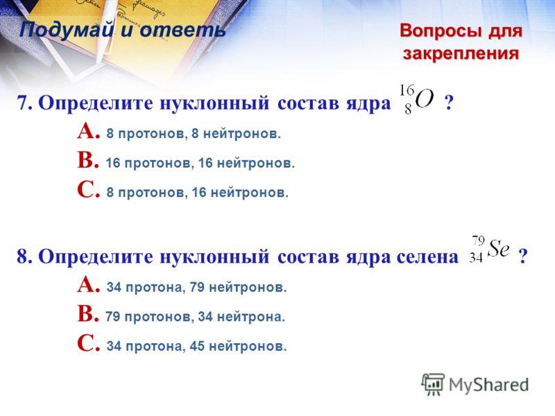 Вопросы для закрепления Подумай и ответь 7. Определите нуклонный состав ядра ? A. 8 протонов, 8 нейтронов. B. 16 протонов, 16 нейтронов. C. 8 протонов, 16 нейтронов. 8. Определите нуклонный состав ядра селена ? A. 34 протона, 79 нейтронов. B. 79 прот