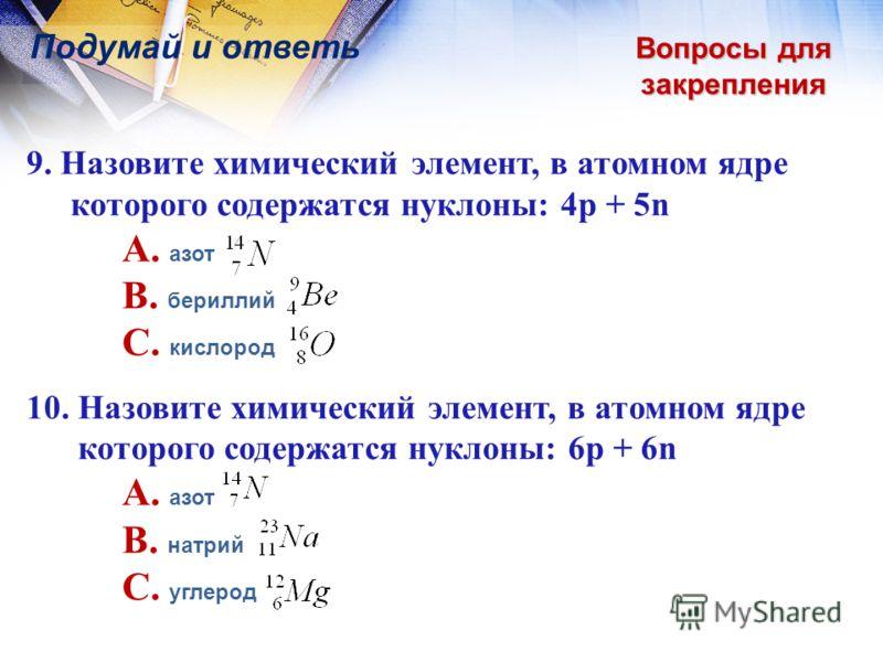 Вопросы для закрепления Подумай и ответь 9. Назовите химический элемент, в атомном ядре которого содержатся нуклоны: 4p + 5n A. азот B. бериллий C. кислород 10. Назовите химический элемент, в атомном ядре которого содержатся нуклоны: 6p + 6n A. азот