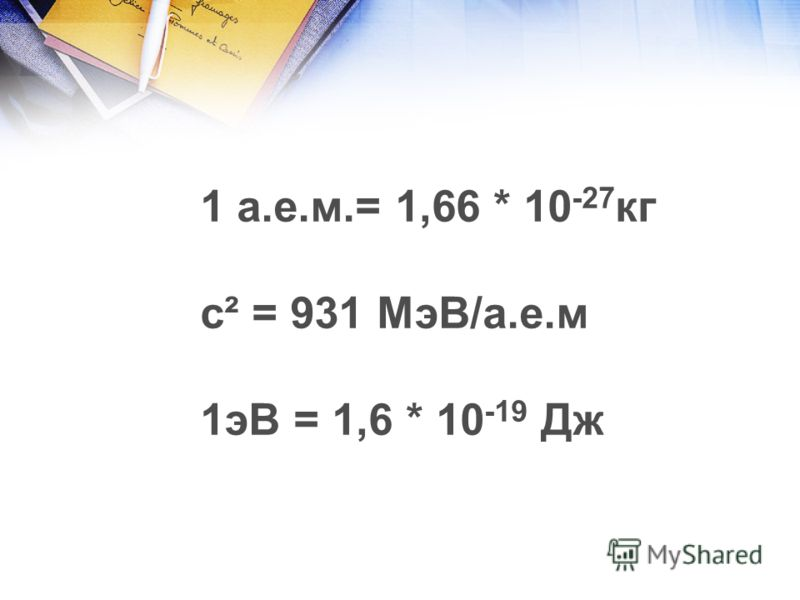1 а.е.м.= 1,66 * 10 -27 кг с² = 931 МэВ/а.е.м 1эВ = 1,6 * 10 -19 Дж