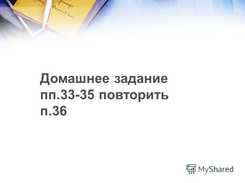 Домашнее задание пп.33-35 повторить п.36
