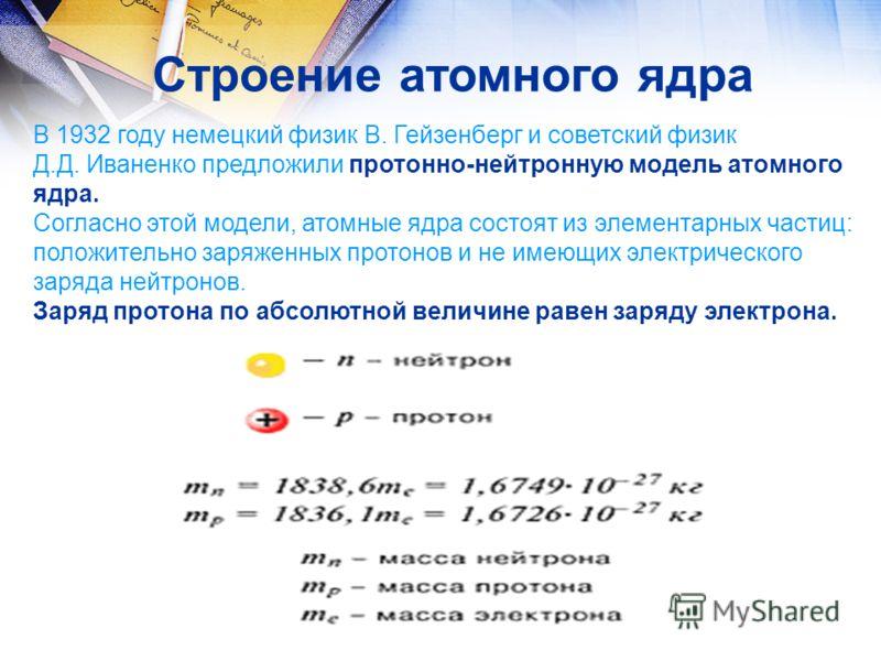 Строение атомного ядра В 1932 году немецкий физик В. Гейзенберг и советский физик Д.Д. Иваненко предложили протонно-нейтронную модель атомного ядра. Согласно этой модели, атомные ядра состоят из элементарных частиц: положительно заряженных протонов и
