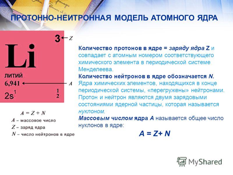 Количество протонов в ядре = заряду ядра Z и совпадает с атомным номером соответствующего химического элемента в периодической системе Менделеева. Количество нейтронов в ядре обозначается N. Ядра химических элементов, находящихся в конце периодическо