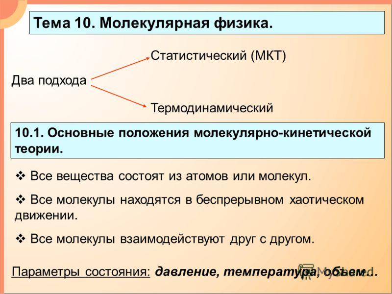 Тема 10. Молекулярная физика. 10.1. Основные положения молекулярно-кинетической теории. Два подхода Статистический (МКТ) Термодинамический Все вещества состоят из атомов или молекул. Все молекулы находятся в беспрерывном хаотическом движении. Все мол