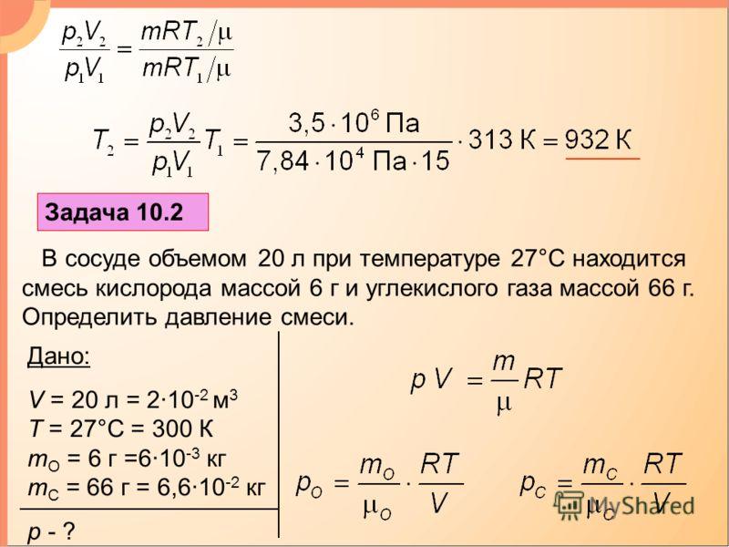 Задача 10.2 В сосуде объемом 20 л при температуре 27°С находится смесь кислорода массой 6 г и углекислого газа массой 66 г. Определить давление смеси. Дано: V = 20 л = 2·10 -2 м 3 T = 27°С = 300 К m O = 6 г =6·10 -3 кг m C = 66 г = 6,6·10 -2 кг p - ?