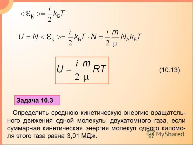 (10.13) Задача 10.3 Определить среднюю кинетическую энергию вращатель- ного движения одной молекулы двухатомного газа, если суммарная кинетическая энергия молекул одного киломо- ля этого газа равна 3,01 МДж.