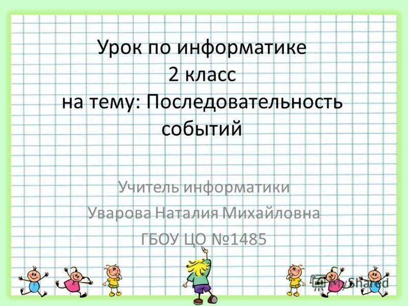 Урок по информатике 2 класс на тему: Последовательность событий Учитель информатики Уварова Наталия Михайловна ГБОУ ЦО 1485