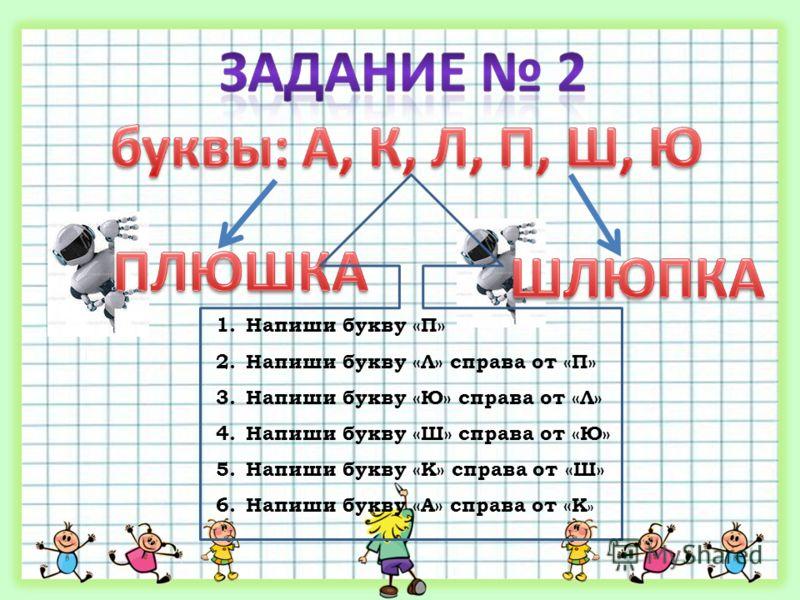 1.Напиши букву «П» 2.Напиши букву «Л» справа от «П» 3.Напиши букву «Ю» справа от «Л» 4.Напиши букву «Ш» справа от «Ю» 5.Напиши букву «К» справа от «Ш» 6.Напиши букву «А» справа от «К »