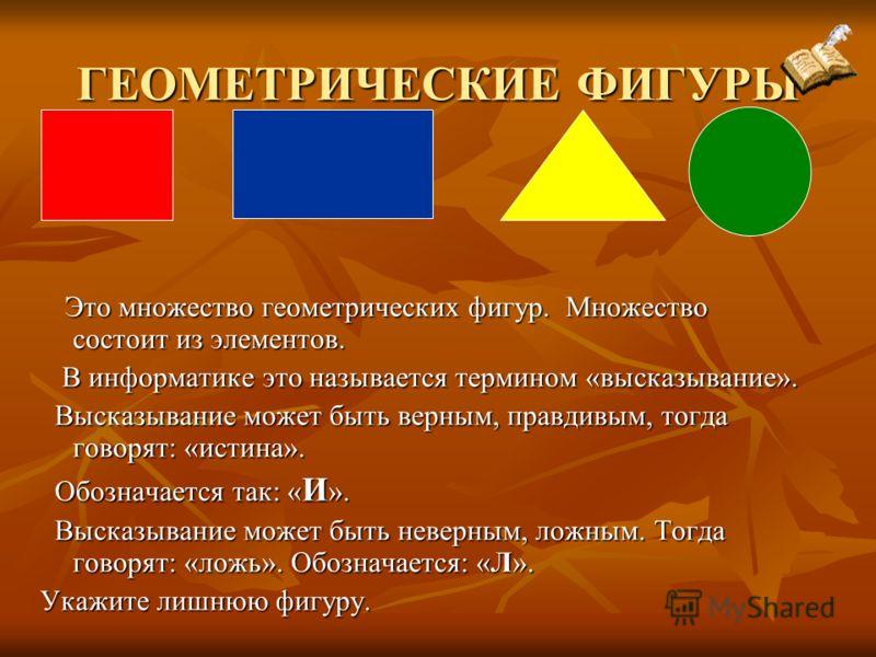 ГЕОМЕТРИЧЕСКИЕ ФИГУРЫ Это множество геометрических фигур. Множество состоит из элементов. Это множество геометрических фигур. Множество состоит из элементов. В информатике это называется термином «высказывание». В информатике это называется термином