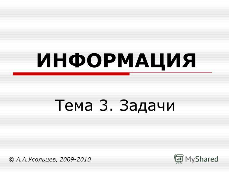 ИНФОРМАЦИЯ © А.А.Усольцев, 2009-2010 Тема 3. Задачи