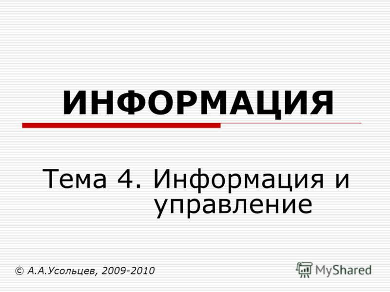 ИНФОРМАЦИЯ © А.А.Усольцев, 2009-2010 Тема 4. Информация и управление