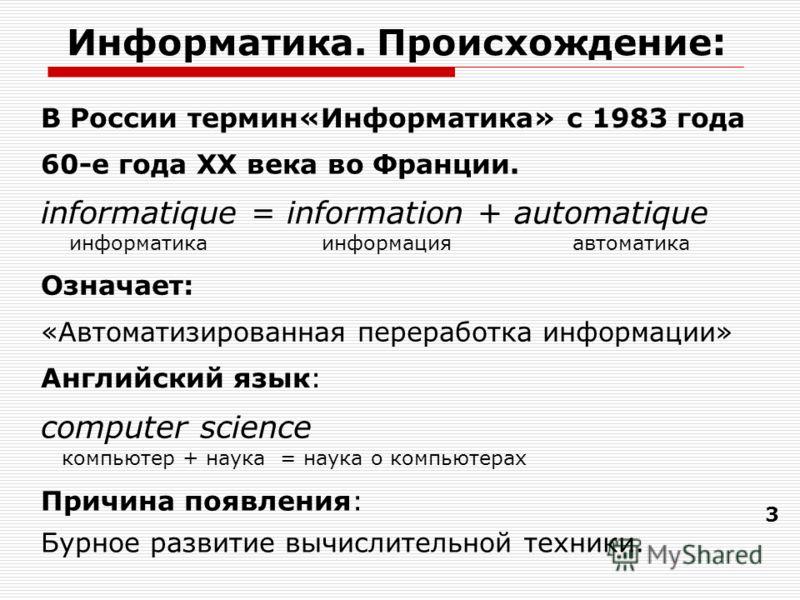 Информатика. Происхождение : 3 informatique = information + automatique информатика информация автоматика Английский язык: computer science компьютер + наука = наука о компьютерах 60-е года XX века во Франции. Означает: «Автоматизированная переработк