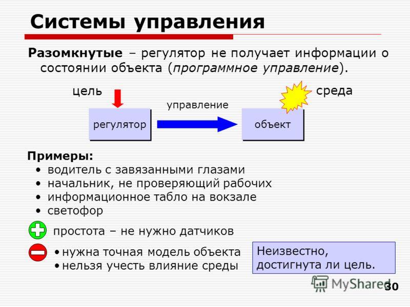 30 Системы управления Разомкнутые – регулятор не получает информации о состоянии объекта (программное управление). простота – не нужно датчиков нужна точная модель объекта нельзя учесть влияние среды Примеры: водитель с завязанными глазами начальник,