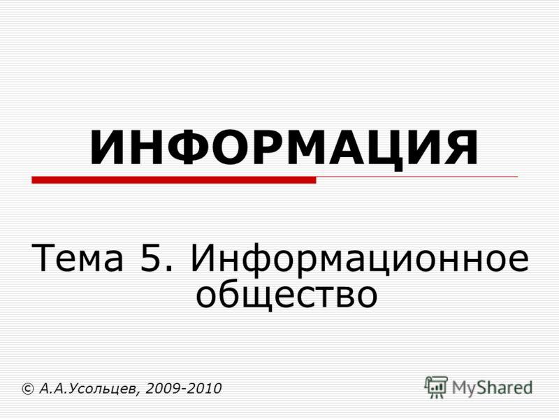 ИНФОРМАЦИЯ © А.А.Усольцев, 2009-2010 Тема 5. Информационное общество