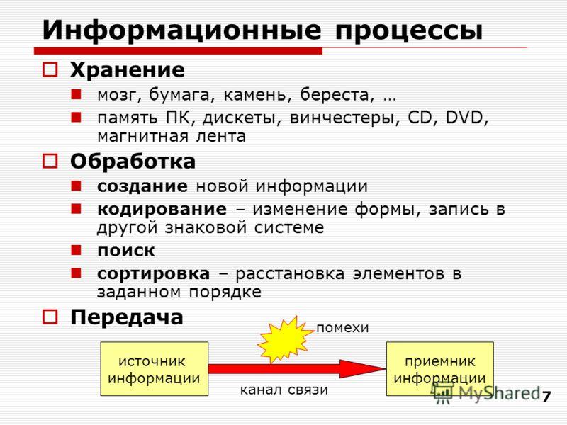 7 Информационные процессы Хранение мозг, бумага, камень, береста, … память ПК, дискеты, винчестеры, CD, DVD, магнитная лента Обработка создание новой информации кодирование – изменение формы, запись в другой знаковой системе поиск сортировка – расста