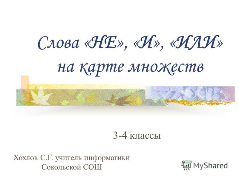 Слова «НЕ», «И», «ИЛИ» на карте множеств 3-4 классы Хохлов С.Г. учитель информатики Сокольской СОШ