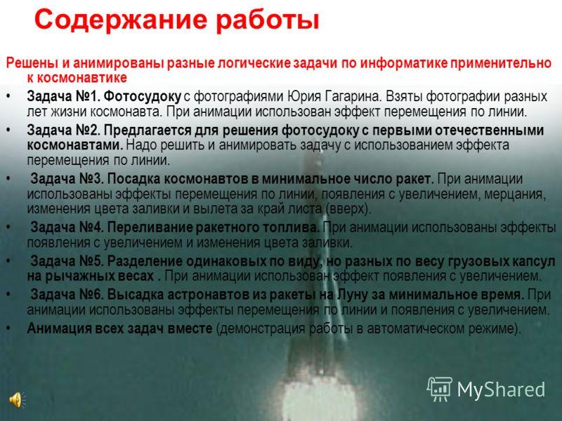 Содержание работы Решены и анимированы разные логические задачи по информатике применительно к космонавтике Задача 1. Фотосудоку с фотографиями Юрия Гагарина. Взяты фотографии разных лет жизни космонавта. При анимации использован эффект перемещения п