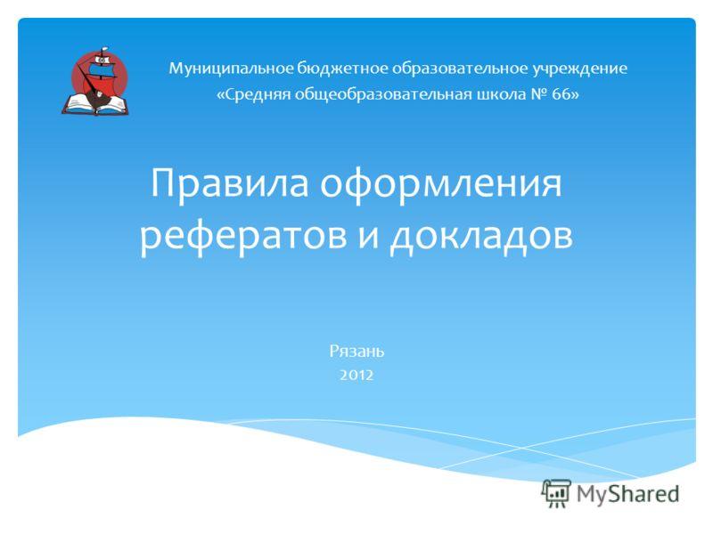 Правила оформления рефератов и докладов Муниципальное бюджетное образовательное учреждение «Средняя общеобразовательная школа 66» Рязань 2012