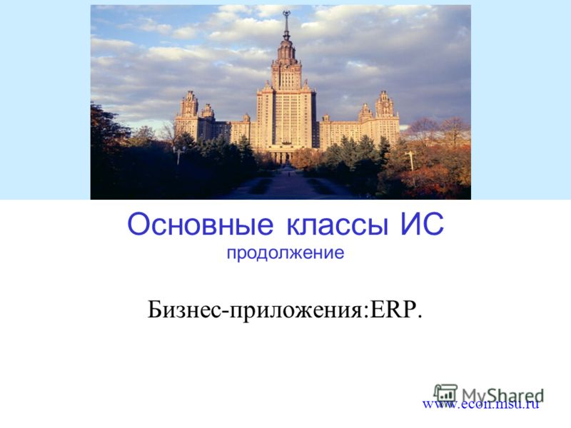 www.econ.msu.ru Основные классы ИС продолжение Бизнес-приложения:ERP.