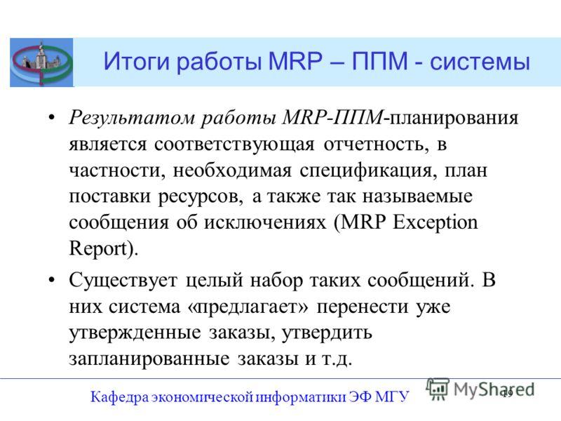Итоги работы MRP – ППМ - системы Результатом работы MRP-ППМ-планирования является соответствующая отчетность, в частности, необходимая спецификация, план поставки ресурсов, а также так называемые сообщения об исключениях (MRP Exception Report). Сущес