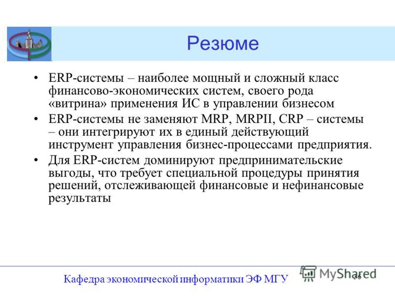 Кафедра экономической информатики ЭФ МГУ 36 Резюме ERP-системы – наиболее мощный и сложный класс финансово-экономических систем, своего рода «витрина» применения ИС в управлении бизнесом ERP-системы не заменяют MRP, MRPII, CRP – системы – они интегри